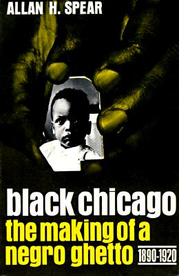 Black Chicago the Making of a Negro Ghetto, 1890-1920 By Spear, Allan H.